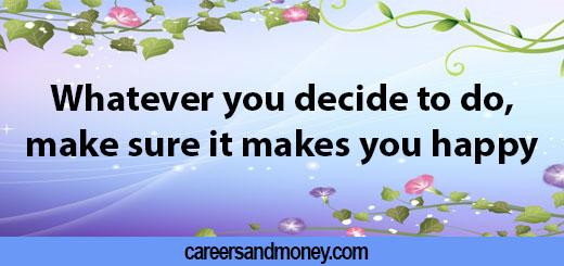Whatever-you-decide-to-do-make-sure-it-makes-you-happy..jpg