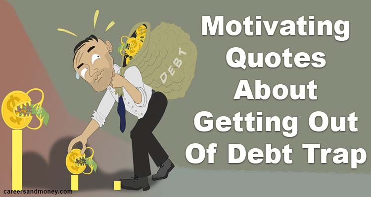 Motivating Quotes About Getting Out Of Debt Trap Careersandmoney Com
