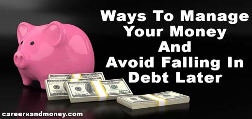 Ways To Manage Your Money And Avoid Falling In Debt Later
