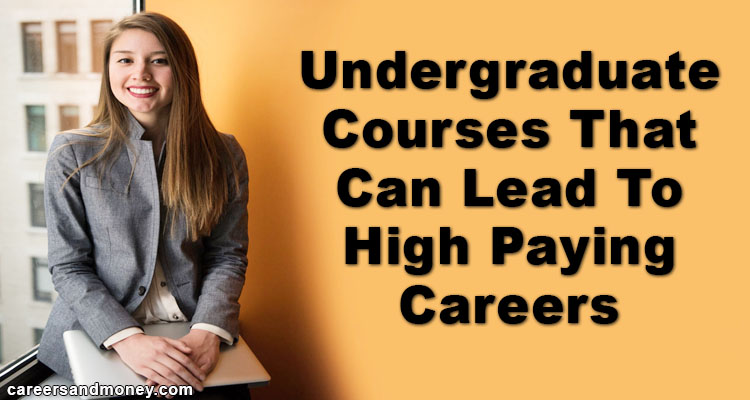 Undergraduate Courses That Can Lead To High Paying Careers
