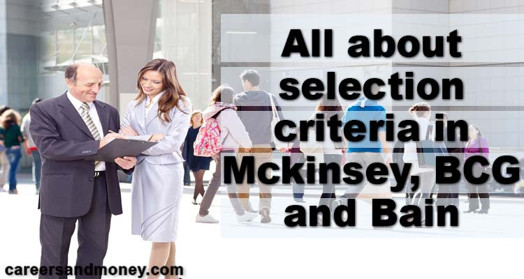 All about selection criteria in Mckinsey BCG and Bain. If your dream is to work for globally top management consulting firms then this blog is all about selection criteria in mckinsey bcg and bain.